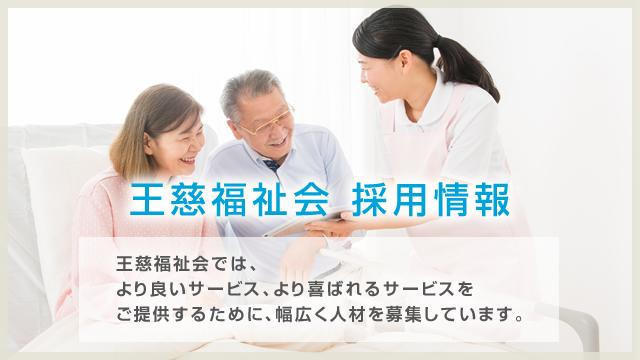 王慈福祉会 採用情報 王慈福祉会では、より良いサービス、より喜ばれるサービスをご提供するために、幅広く人材を募集しています。